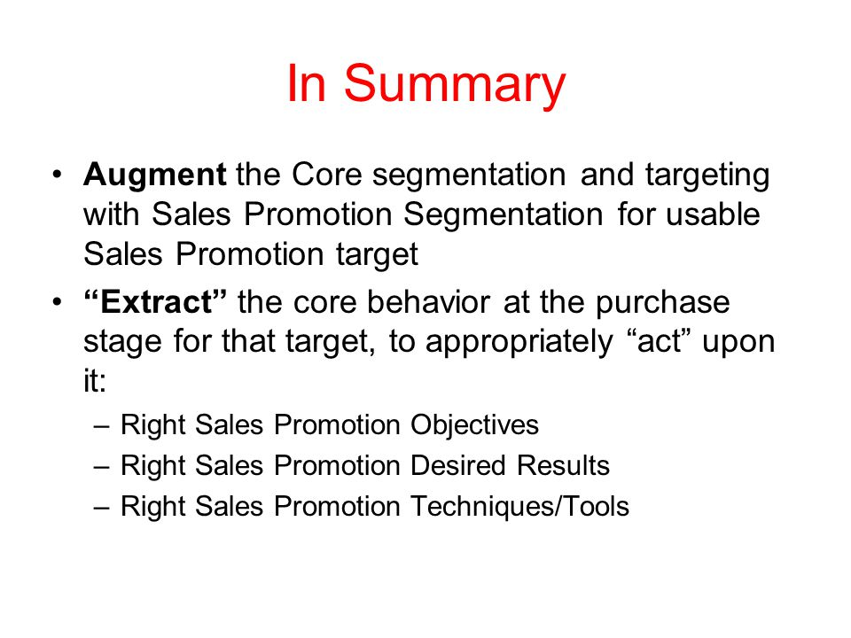 In Summary Augment the Core segmentation and targeting with Sales Promotion Segmentation for usable Sales Promotion target Extract the core behavior a