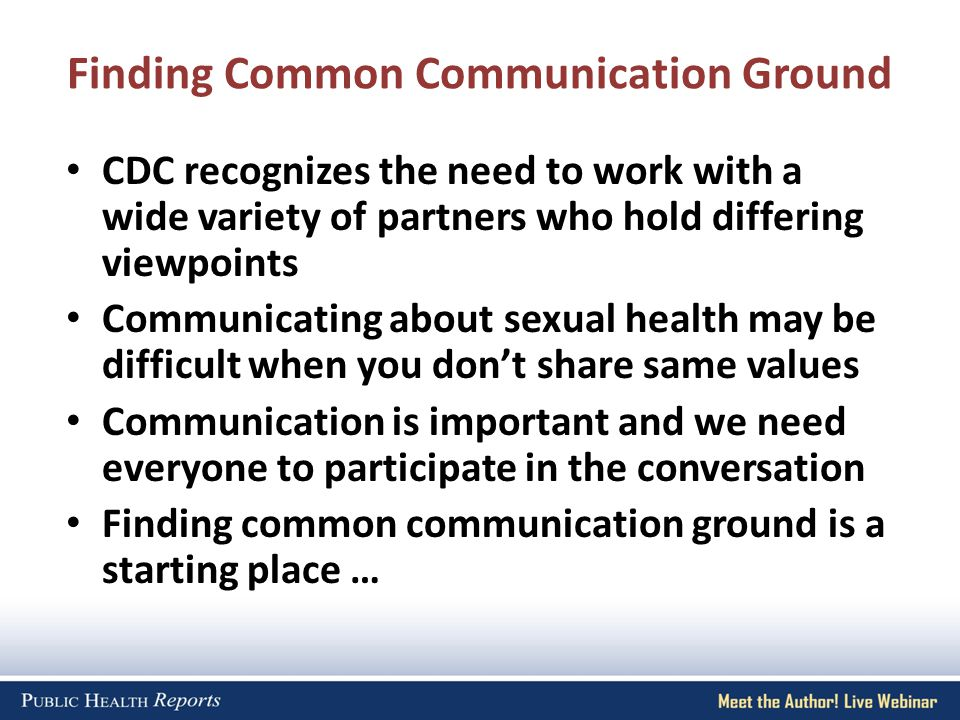 Finding Common Communication Ground CDC recognizes the need to work with a wide variety of partners who hold differing viewpoints Communicating about sexual health may be difficult when you dont share same values Communication is important and we need everyone to participate in the conversation Finding common communication ground is a starting place …