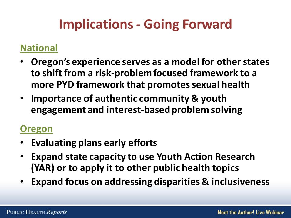 Implications - Going Forward National Oregons experience serves as a model for other states to shift from a risk-problem focused framework to a more PYD framework that promotes sexual health Importance of authentic community & youth engagement and interest-based problem solving Oregon Evaluating plans early efforts Expand state capacity to use Youth Action Research (YAR) or to apply it to other public health topics Expand focus on addressing disparities & inclusiveness