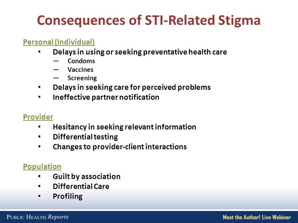 Consequences of STI-Related Stigma Personal (Individual) Delays in using or seeking preventative health care Condoms Vaccines Screening Delays in seeking care for perceived problems Ineffective partner notification Provider Hesitancy in seeking relevant information Differential testing Changes to provider-client interactions Population Guilt by association Differential Care Profiling