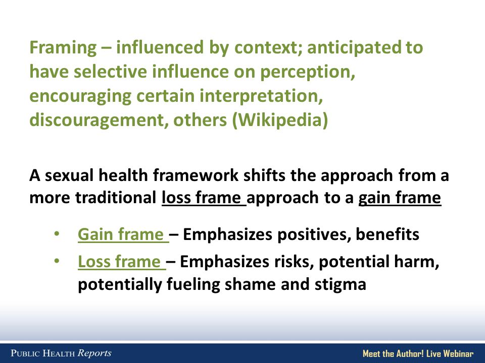 Framing – influenced by context; anticipated to have selective influence on perception, encouraging certain interpretation, discouragement, others (Wikipedia) A sexual health framework shifts the approach from a more traditional loss frame approach to a gain frame Gain frame – Emphasizes positives, benefits Loss frame – Emphasizes risks, potential harm, potentially fueling shame and stigma