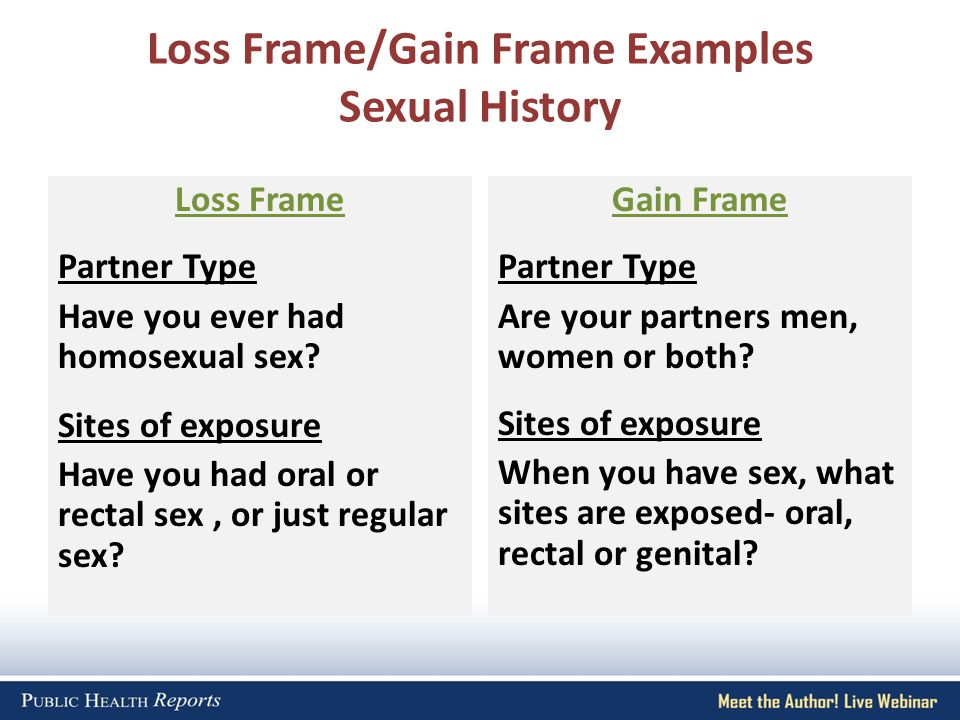 Loss Frame/Gain Frame Examples Sexual History Loss Frame Partner Type Have you ever had homosexual sex.