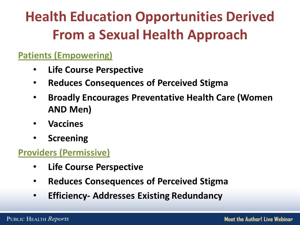 Health Education Opportunities Derived From a Sexual Health Approach Patients (Empowering) Life Course Perspective Reduces Consequences of Perceived Stigma Broadly Encourages Preventative Health Care (Women AND Men) Vaccines Screening Providers (Permissive) Life Course Perspective Reduces Consequences of Perceived Stigma Efficiency- Addresses Existing Redundancy