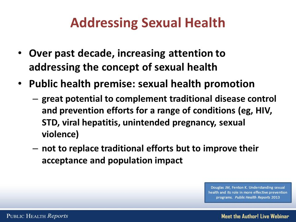 Addressing Sexual Health Over past decade, increasing attention to addressing the concept of sexual health Public health premise: sexual health promotion – great potential to complement traditional disease control and prevention efforts for a range of conditions (eg, HIV, STD, viral hepatitis, unintended pregnancy, sexual violence) – not to replace traditional efforts but to improve their acceptance and population impact Douglas JM, Fenton K.