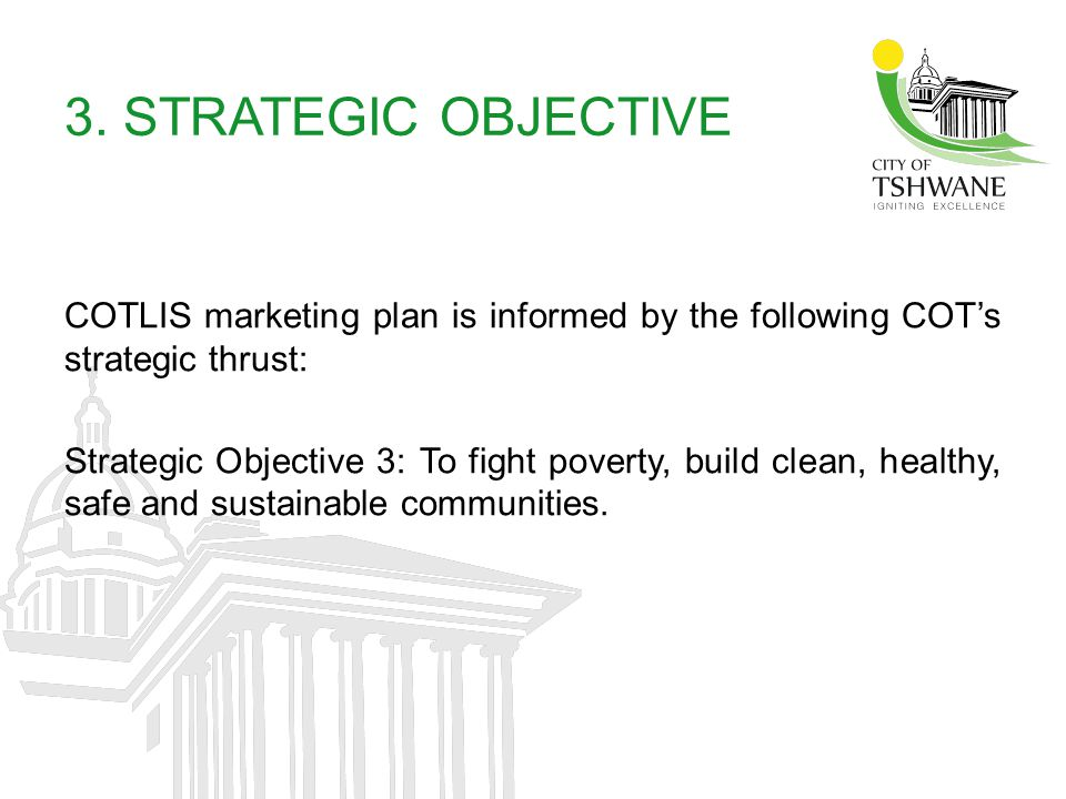 3. STRATEGIC OBJECTIVE COTLIS marketing plan is informed by the following COTs strategic thrust: Strategic Objective 3: To fight poverty, build clean,