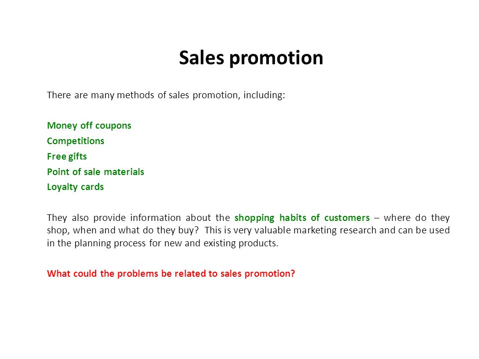 Sales promotion There are many methods of sales promotion, including: Money off coupons Competitions Free gifts Point of sale materials Loyalty cards They also provide information about the shopping habits of customers – where do they shop, when and what do they buy.