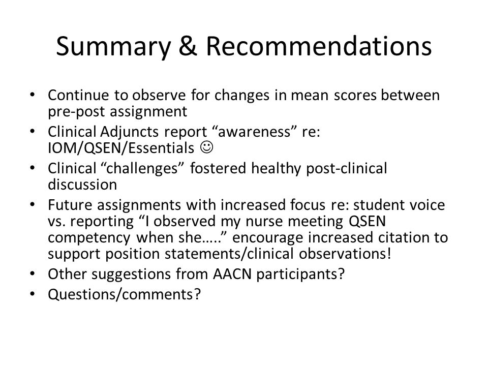 Summary & Recommendations Continue to observe for changes in mean scores between pre-post assignment Clinical Adjuncts report awareness re: IOM/QSEN/Essentials Clinical challenges fostered healthy post-clinical discussion Future assignments with increased focus re: student voice vs.