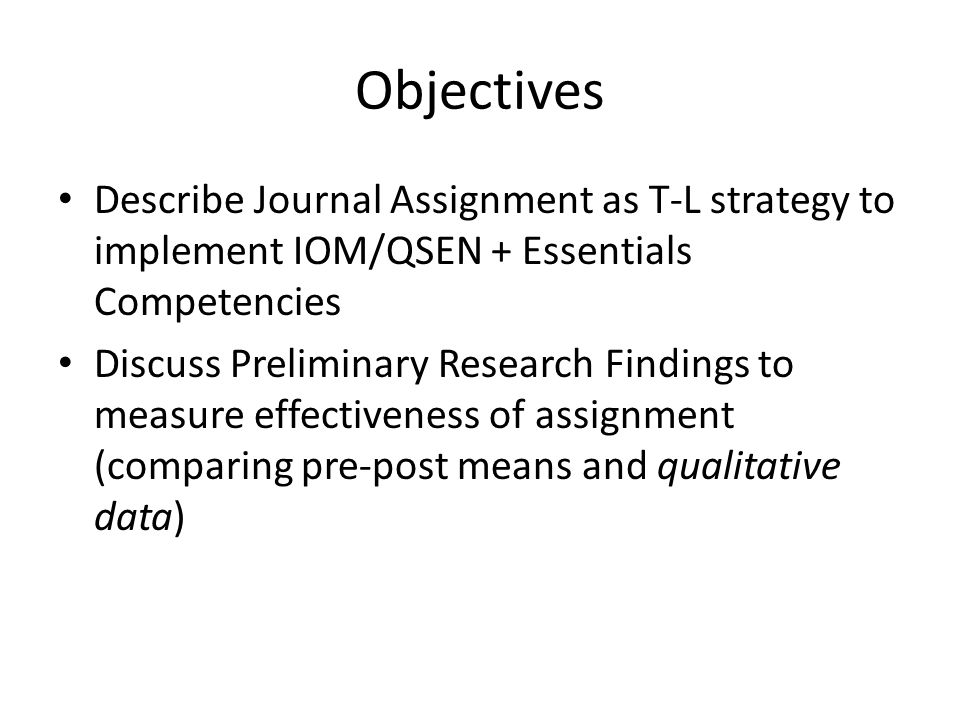 Objectives Describe Journal Assignment as T-L strategy to implement IOM/QSEN + Essentials Competencies Discuss Preliminary Research Findings to measure effectiveness of assignment (comparing pre-post means and qualitative data)