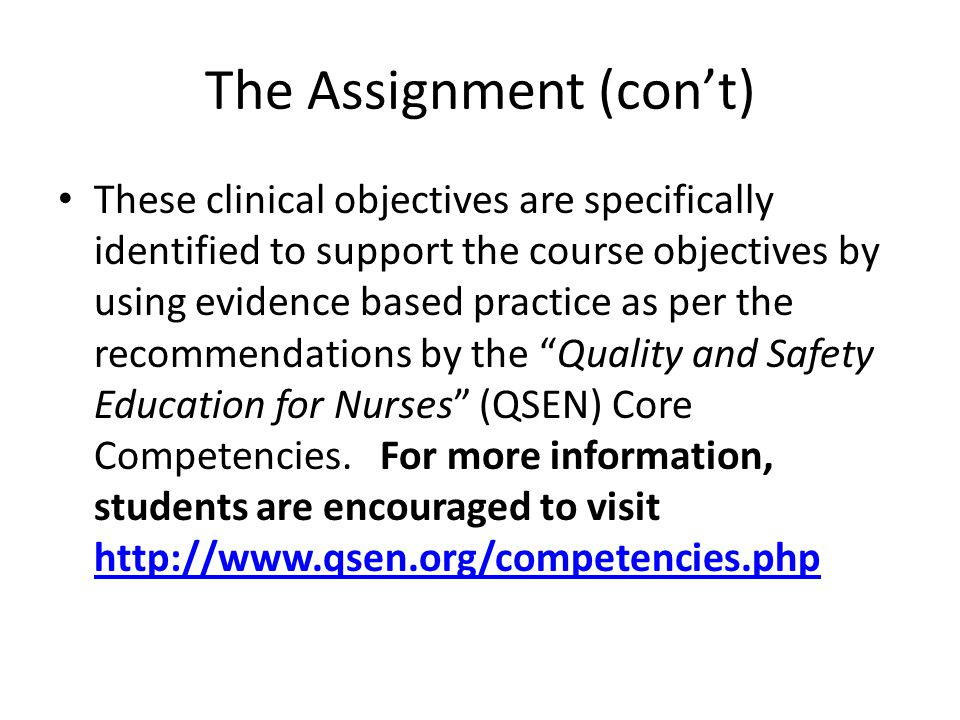 The Assignment (cont) These clinical objectives are specifically identified to support the course objectives by using evidence based practice as per the recommendations by the Quality and Safety Education for Nurses (QSEN) Core Competencies.