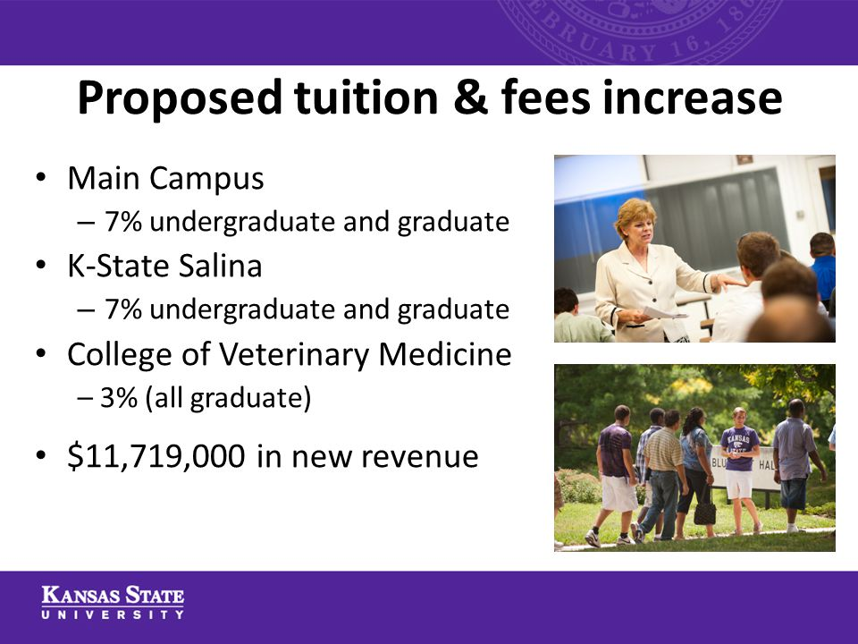 Proposed tuition & fees increase Main Campus – 7% undergraduate and graduate K-State Salina – 7% undergraduate and graduate College of Veterinary Medi