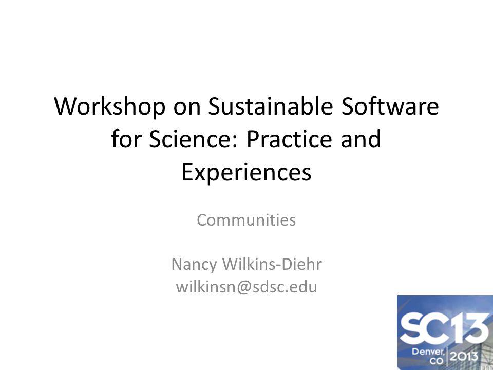 Workshop on Sustainable Software for Science: Practice and Experiences Communities Nancy Wilkins-Diehr wilkinsn@sdsc.edu