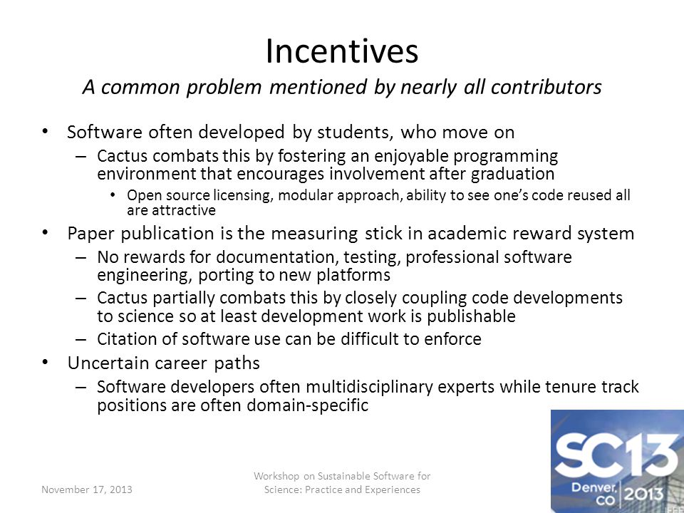 Incentives A common problem mentioned by nearly all contributors Software often developed by students, who move on – Cactus combats this by fostering an enjoyable programming environment that encourages involvement after graduation Open source licensing, modular approach, ability to see ones code reused all are attractive Paper publication is the measuring stick in academic reward system – No rewards for documentation, testing, professional software engineering, porting to new platforms – Cactus partially combats this by closely coupling code developments to science so at least development work is publishable – Citation of software use can be difficult to enforce Uncertain career paths – Software developers often multidisciplinary experts while tenure track positions are often domain-specific November 17, 2013 Workshop on Sustainable Software for Science: Practice and Experiences
