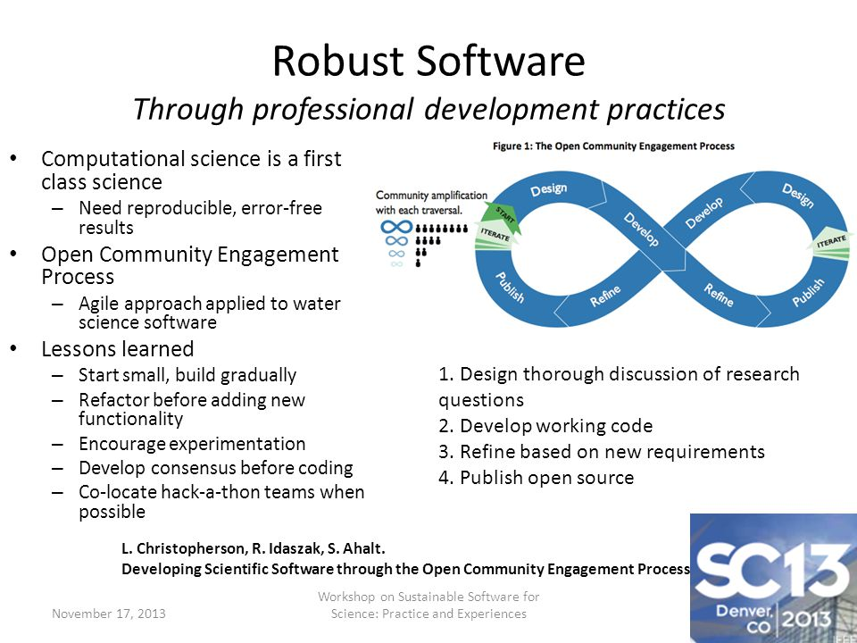 Robust Software Through professional development practices Computational science is a first class science – Need reproducible, error-free results Open Community Engagement Process – Agile approach applied to water science software Lessons learned – Start small, build gradually – Refactor before adding new functionality – Encourage experimentation – Develop consensus before coding – Co-locate hack-a-thon teams when possible November 17, 2013 Workshop on Sustainable Software for Science: Practice and Experiences 1.