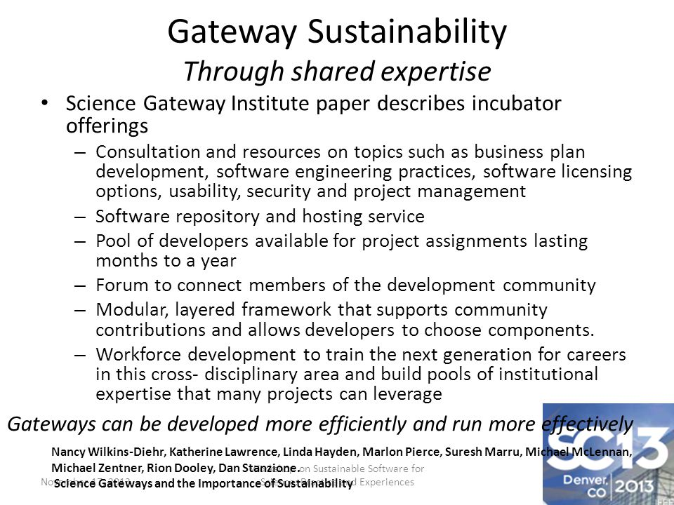 Gateway Sustainability Through shared expertise Science Gateway Institute paper describes incubator offerings – Consultation and resources on topics such as business plan development, software engineering practices, software licensing options, usability, security and project management – Software repository and hosting service – Pool of developers available for project assignments lasting months to a year – Forum to connect members of the development community – Modular, layered framework that supports community contributions and allows developers to choose components.
