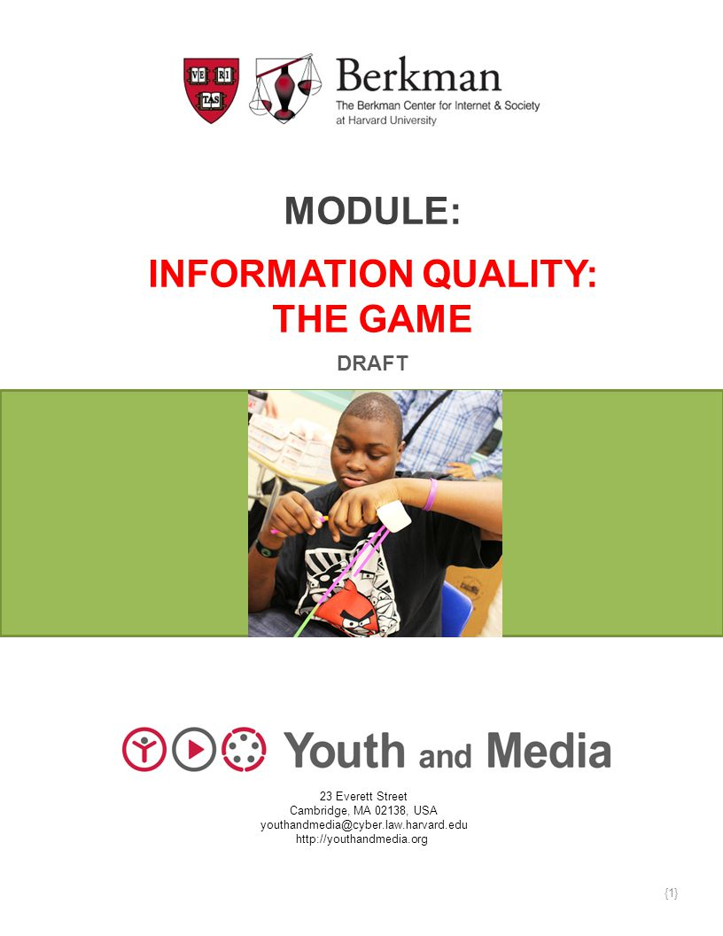 MODULE: INFORMATION QUALITY: THE GAME DRAFT 23 Everett Street Cambridge, MA 02138, USA youthandmedia@cyber.law.harvard.edu http://youthandmedia.org {1