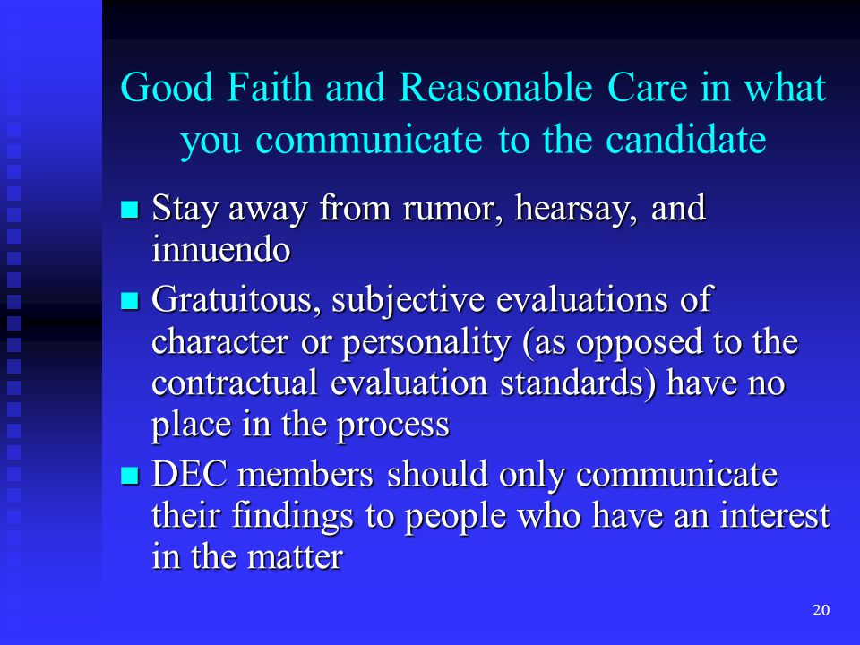 Good Faith and Reasonable Care in what you communicate to the candidate Stay away from rumor, hearsay, and innuendo Stay away from rumor, hearsay, and innuendo Gratuitous, subjective evaluations of character or personality (as opposed to the contractual evaluation standards) have no place in the process Gratuitous, subjective evaluations of character or personality (as opposed to the contractual evaluation standards) have no place in the process DEC members should only communicate their findings to people who have an interest in the matter DEC members should only communicate their findings to people who have an interest in the matter 20
