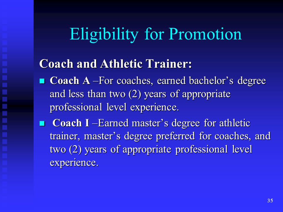 Eligibility for Promotion Coach and Athletic Trainer: Coach A –For coaches, earned bachelors degree and less than two (2) years of appropriate professional level experience.