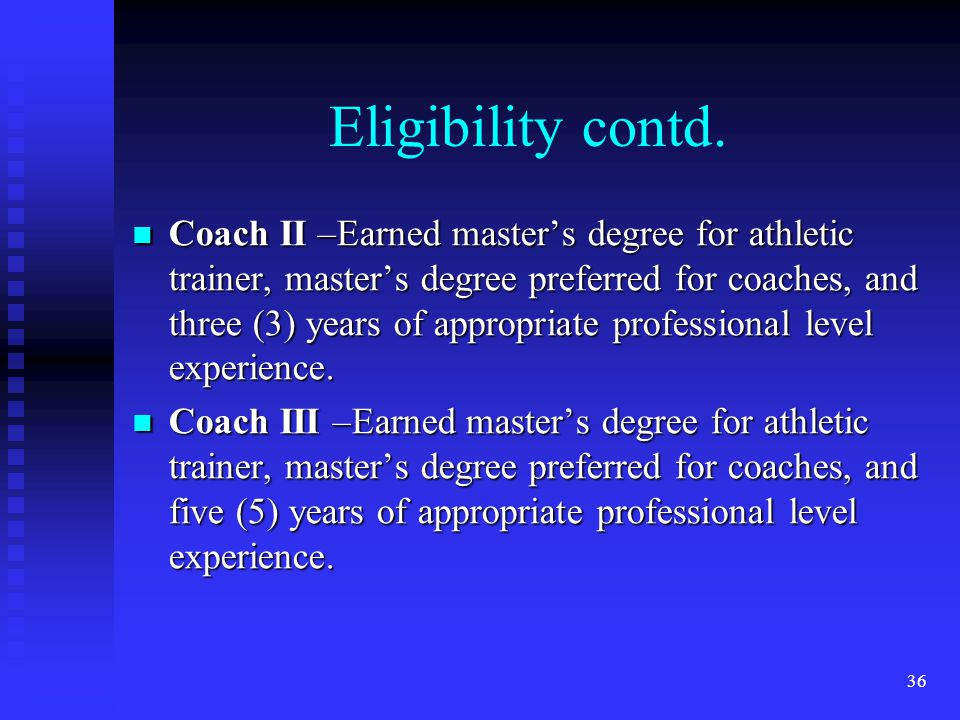 Eligibility contd. Coach II –Earned masters degree for athletic trainer, masters degree preferred for coaches, and three (3) years of appropriate prof