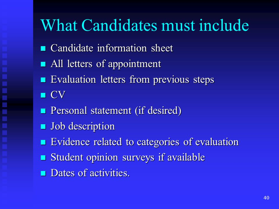 What Candidates must include Candidate information sheet Candidate information sheet All letters of appointment All letters of appointment Evaluation letters from previous steps Evaluation letters from previous steps CV CV Personal statement (if desired) Personal statement (if desired) Job description Job description Evidence related to categories of evaluation Evidence related to categories of evaluation Student opinion surveys if available Student opinion surveys if available Dates of activities.
