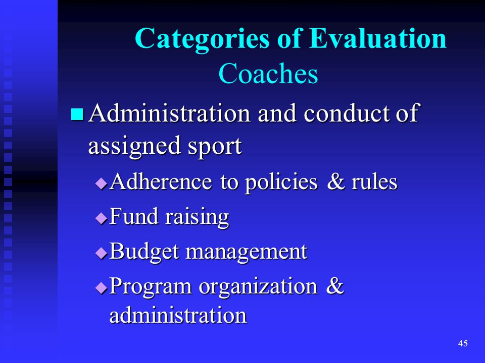Categories of Evaluation Coaches Administration and conduct of assigned sport Administration and conduct of assigned sport Adherence to policies & rules Adherence to policies & rules Fund raising Fund raising Budget management Budget management Program organization & administration Program organization & administration 45