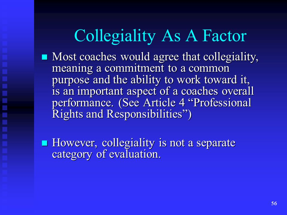 Collegiality As A Factor Most coaches would agree that collegiality, meaning a commitment to a common purpose and the ability to work toward it, is an important aspect of a coaches overall performance.