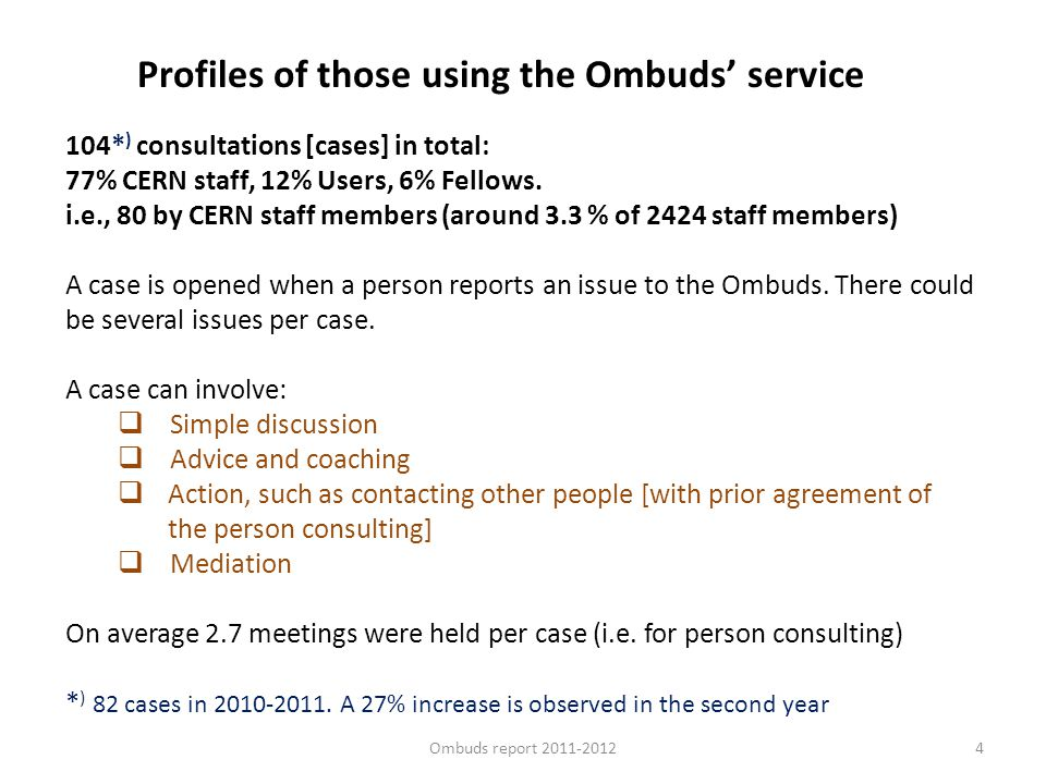 4 Profiles of those using the Ombuds service 104* ) consultations [cases] in total: 77% CERN staff, 12% Users, 6% Fellows. i.e., 80 by CERN staff memb