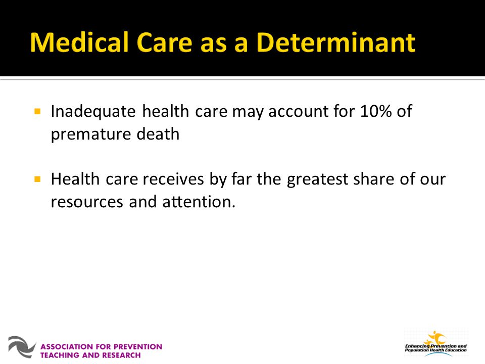 Inadequate health care may account for 10% of premature death Health care receives by far the greatest share of our resources and attention.