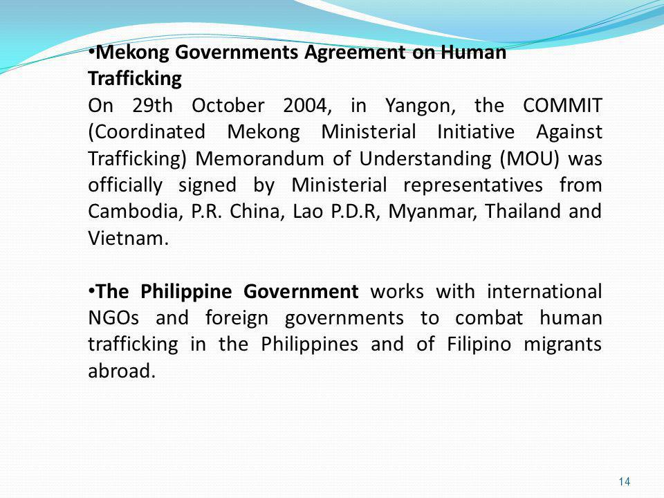 14 Mekong Governments Agreement on Human Trafficking On 29th October 2004, in Yangon, the COMMIT (Coordinated Mekong Ministerial Initiative Against Tr