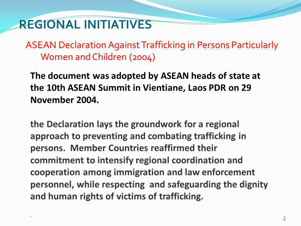 REGIONAL INITIATIVES 2 ASEAN Declaration Against Trafficking in Persons Particularly Women and Children (2004) The document was adopted by ASEAN heads