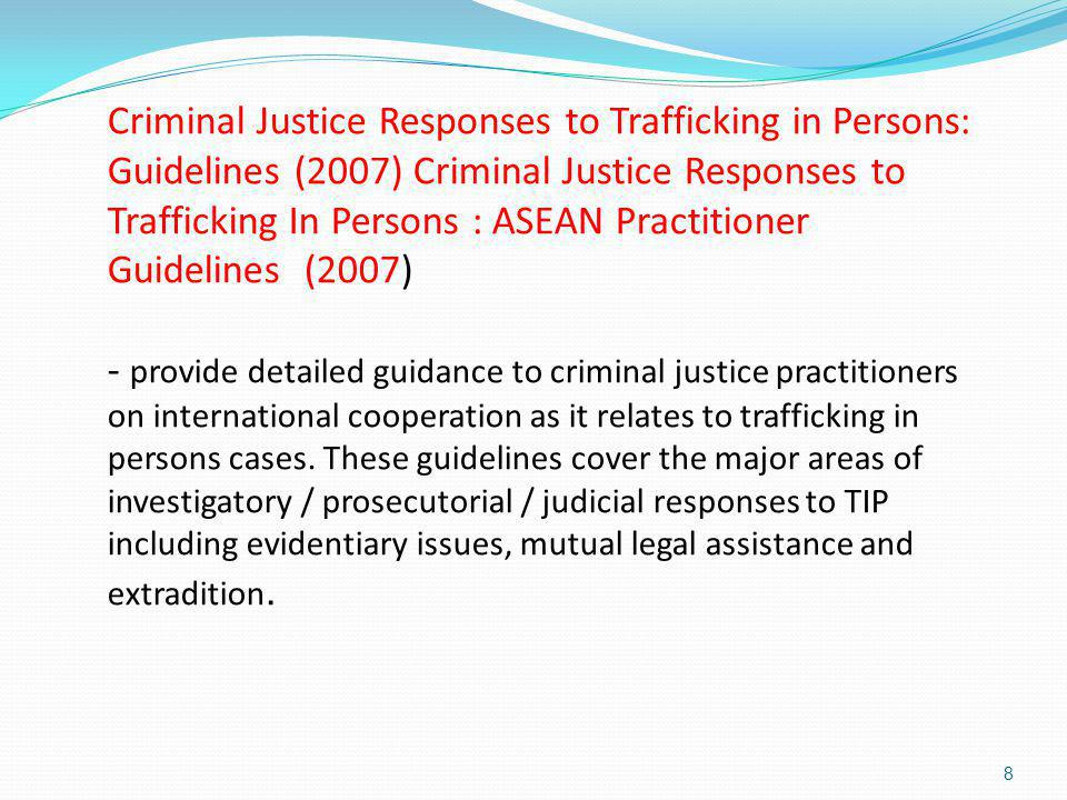 8 Criminal Justice Responses to Trafficking in Persons: Guidelines (2007) Criminal Justice Responses to Trafficking In Persons : ASEAN Practitioner Gu