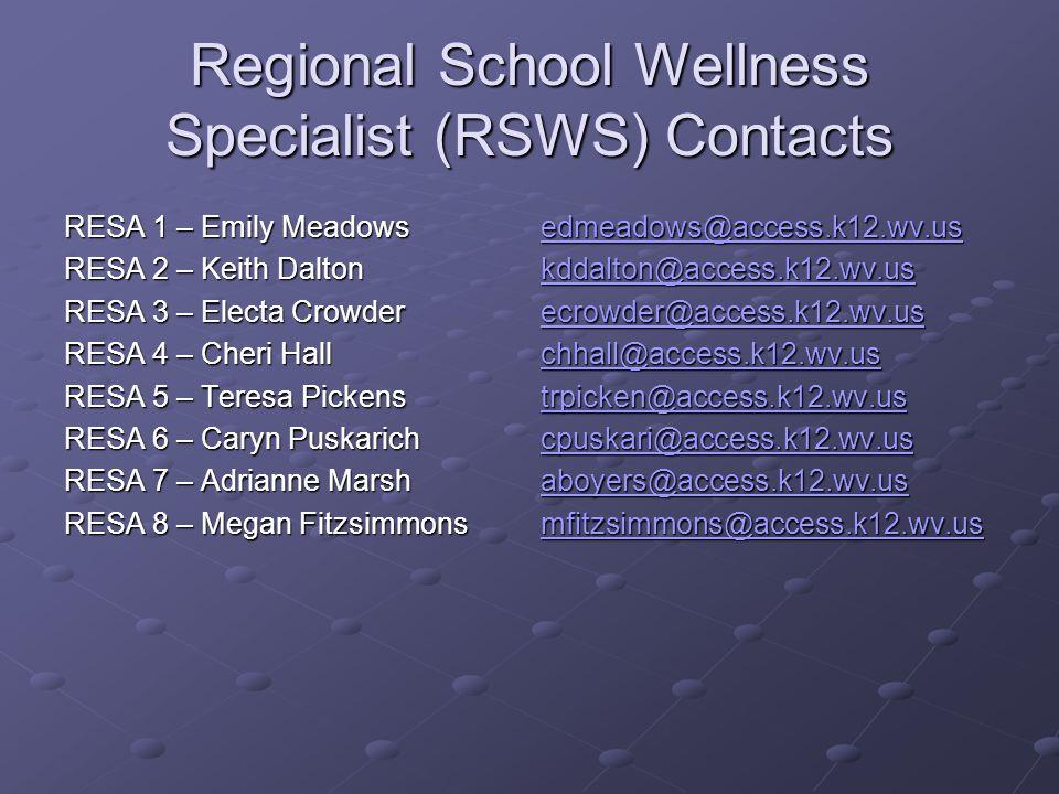 Regional School Wellness Specialist (RSWS) Contacts RESA 1 – Emily Meadows RESA 2 – Keith Dalton RESA 3 – Electa Crowder RESA 4 – Cheri Hall RESA 5 – Teresa Pickens RESA 6 – Caryn Puskarich RESA 7 – Adrianne Marsh RESA 8 – Megan Fitzsimmons edmeadows@access.k12.wv.us kddalton@access.k12.wv.us ecrowder@access.k12.wv.us chhall@access.k12.wv.us trpicken@access.k12.wv.us cpuskari@access.k12.wv.us aboyers@access.k12.wv.us mfitzsimmons@access.k12.wv.us