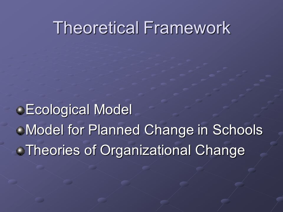 Theoretical Framework Ecological Model Model for Planned Change in Schools Theories of Organizational Change
