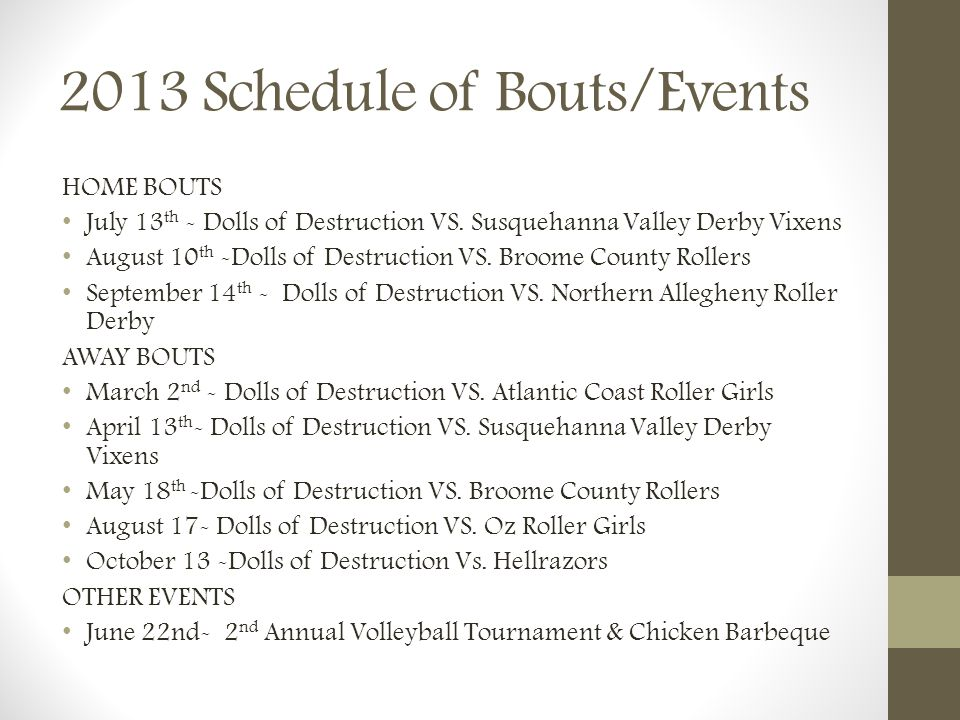 2013 Schedule of Bouts/Events HOME BOUTS July 13 th - Dolls of Destruction VS. Susquehanna Valley Derby Vixens August 10 th -Dolls of Destruction VS.
