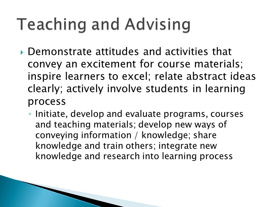 Demonstrate attitudes and activities that convey an excitement for course materials; inspire learners to excel; relate abstract ideas clearly; actively involve students in learning process Initiate, develop and evaluate programs, courses and teaching materials; develop new ways of conveying information / knowledge; share knowledge and train others; integrate new knowledge and research into learning process