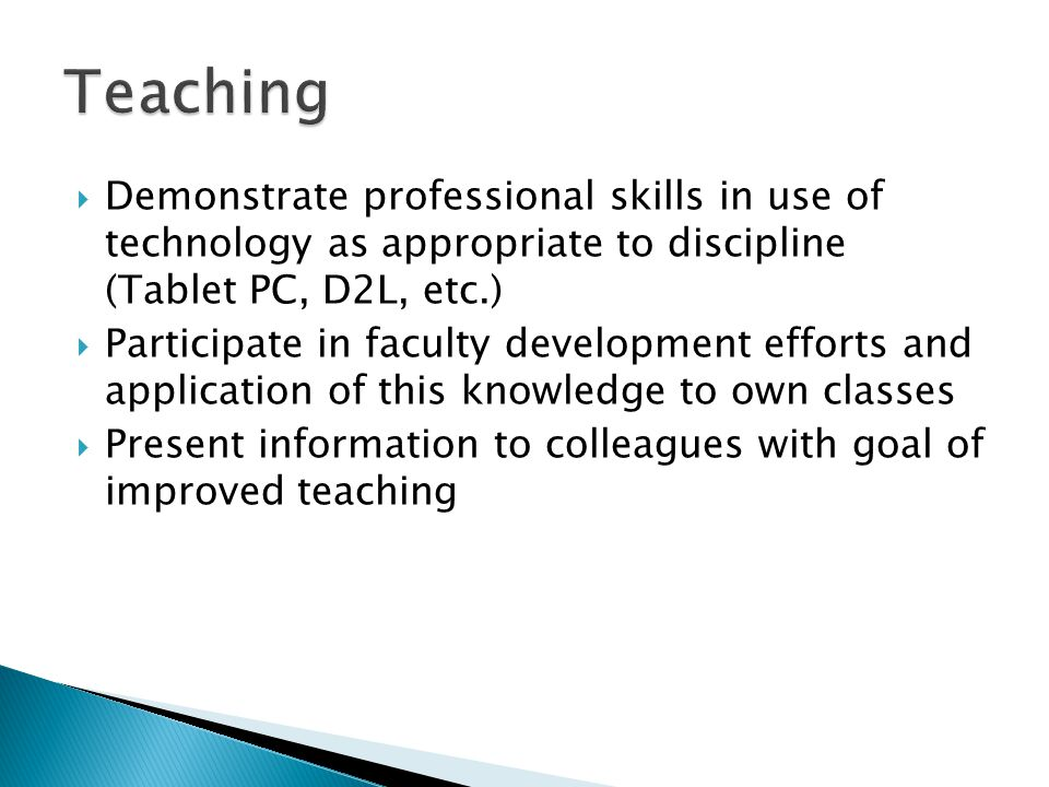 Demonstrate professional skills in use of technology as appropriate to discipline (Tablet PC, D2L, etc.) Participate in faculty development efforts and application of this knowledge to own classes Present information to colleagues with goal of improved teaching