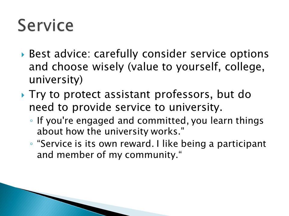 Best advice: carefully consider service options and choose wisely (value to yourself, college, university) Try to protect assistant professors, but do need to provide service to university.