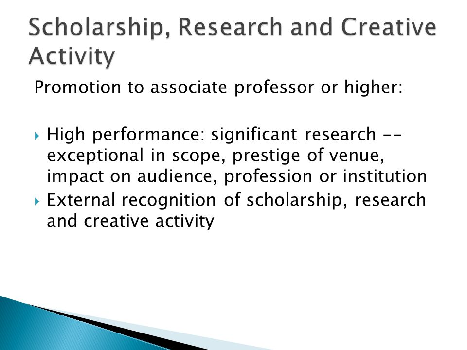 Promotion to associate professor or higher: High performance: significant research -- exceptional in scope, prestige of venue, impact on audience, profession or institution External recognition of scholarship, research and creative activity