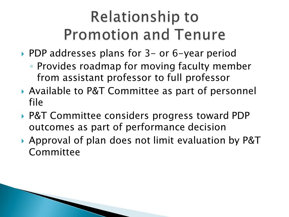 PDP addresses plans for 3- or 6-year period Provides roadmap for moving faculty member from assistant professor to full professor Available to P&T Committee as part of personnel file P&T Committee considers progress toward PDP outcomes as part of performance decision Approval of plan does not limit evaluation by P&T Committee