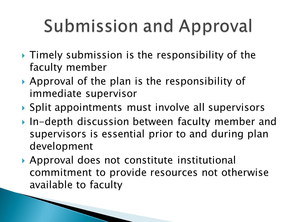 Timely submission is the responsibility of the faculty member Approval of the plan is the responsibility of immediate supervisor Split appointments must involve all supervisors In-depth discussion between faculty member and supervisors is essential prior to and during plan development Approval does not constitute institutional commitment to provide resources not otherwise available to faculty
