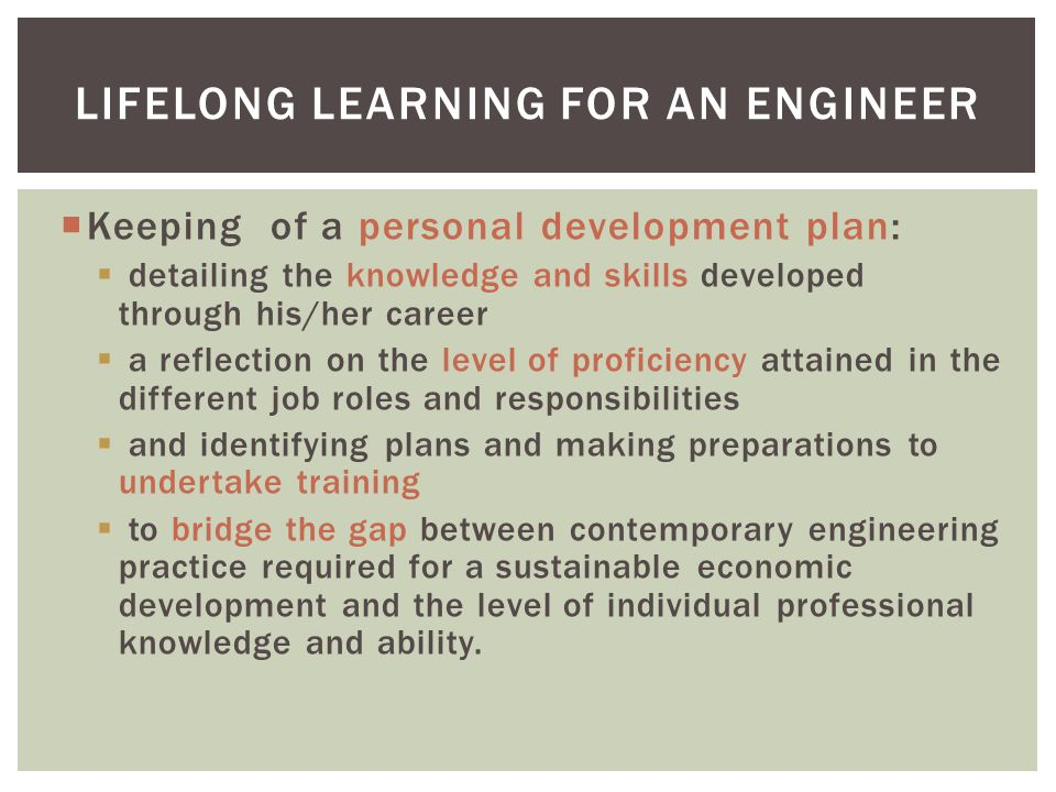 Keeping of a personal development plan: detailing the knowledge and skills developed through his/her career a reflection on the level of proficiency attained in the different job roles and responsibilities and identifying plans and making preparations to undertake training to bridge the gap between contemporary engineering practice required for a sustainable economic development and the level of individual professional knowledge and ability.