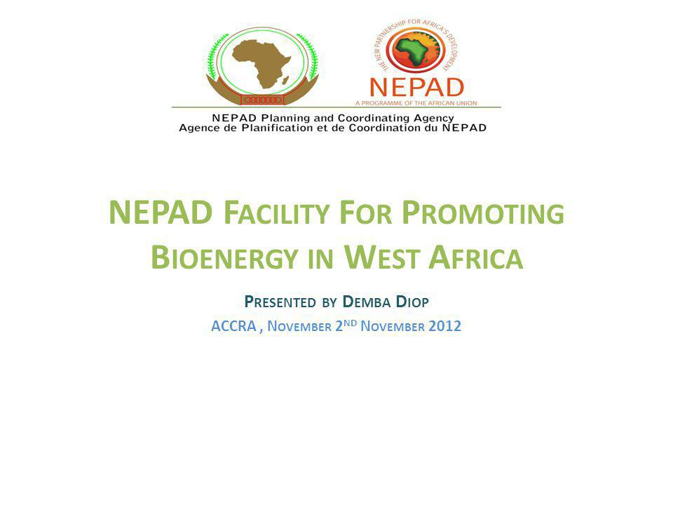 NEPAD F ACILITY F OR P ROMOTING B IOENERGY IN W EST A FRICA P RESENTED BY D EMBA D IOP ACCRA, N OVEMBER 2 ND N OVEMBER 2012