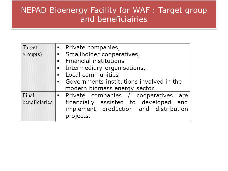 NEPAD Bioenergy Facility for WAF : Target group and beneficiairies Target group(s) Private companies, Smallholder cooperatives, Financial institutions Intermediary organisations, Local communities Governments institutions involved in the modern biomass energy sector.