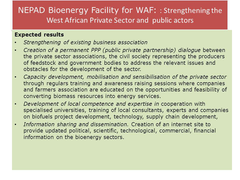 NEPAD Bioenergy Facility for WAF: : Strengthening the West African Private Sector and public actors Expected results Strengthening of existing business association Creation of a permanent PPP (public private partnership) dialogue between the private sector associations, the civil society representing the producers of feedstock and government bodies to address the relevant issues and obstacles for the development of the sector.