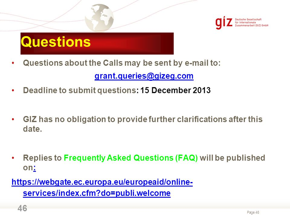 Page 46 Questions Questions about the Calls may be sent by e-mail to: grant.queries@gizeg.com Deadline to submit questions: 15 December 2013 GIZ has no obligation to provide further clarifications after this date.