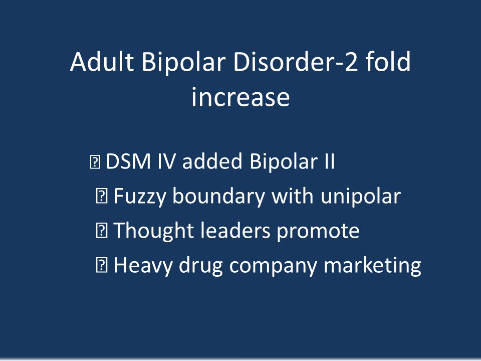 Adult Bipolar Disorder-2 fold increase DSM IV added Bipolar II Fuzzy boundary with unipolar Thought leaders promote Heavy drug company marketing