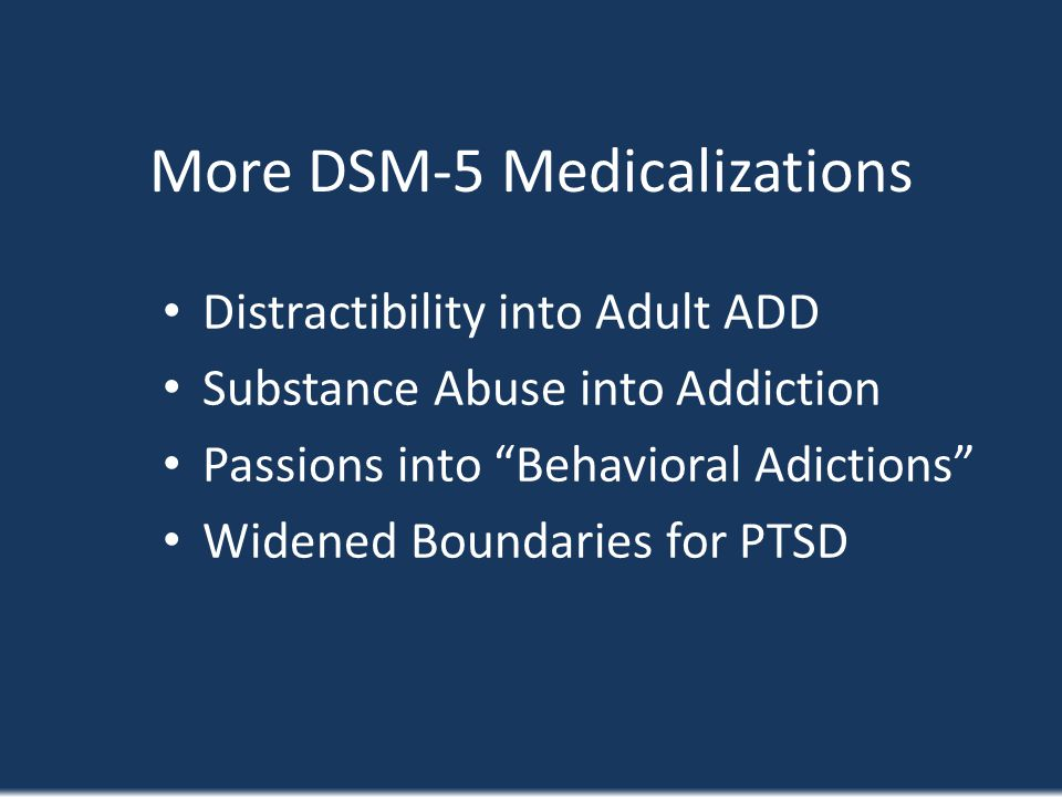 More DSM-5 Medicalizations Distractibility into Adult ADD Substance Abuse into Addiction Passions into Behavioral Adictions Widened Boundaries for PTS