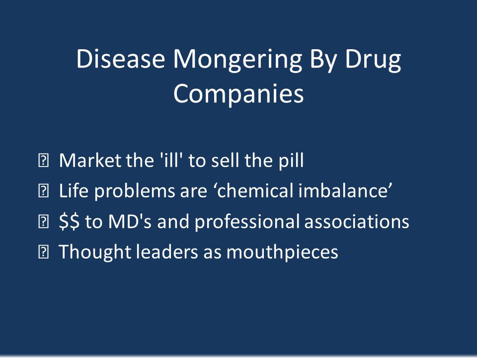 Disease Mongering By Drug Companies Market the 'ill' to sell the pill Life problems are chemical imbalance $$ to MD's and professional associations Th