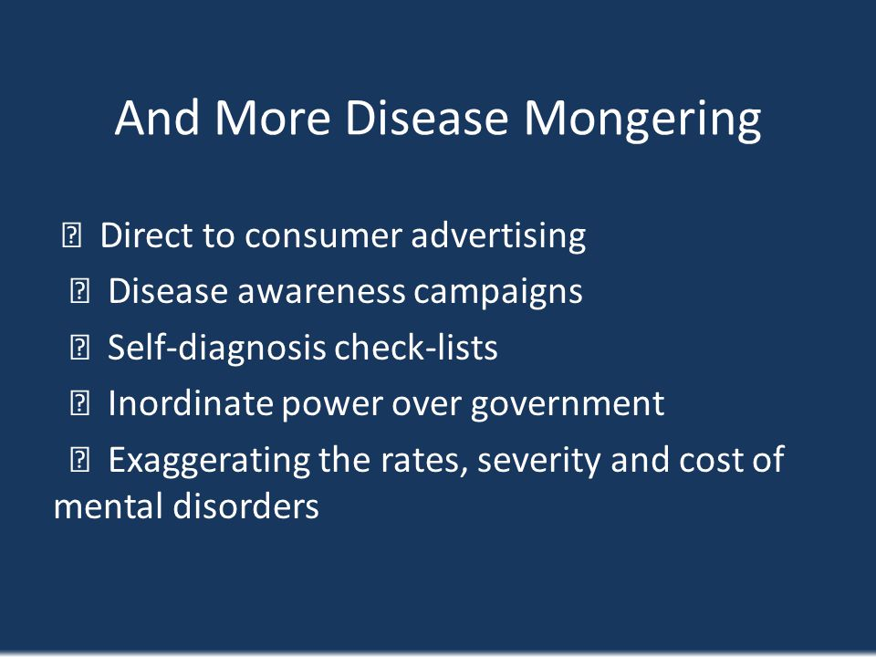 And More Disease Mongering Direct to consumer advertising Disease awareness campaigns Self-diagnosis check-lists Inordinate power over government Exag