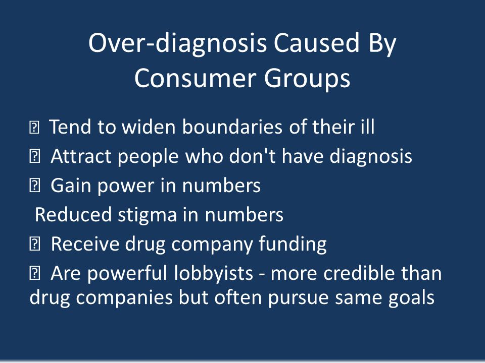 Over-diagnosis Caused By Consumer Groups Tend to widen boundaries of their ill Attract people who don't have diagnosis Gain power in numbers Reduced s