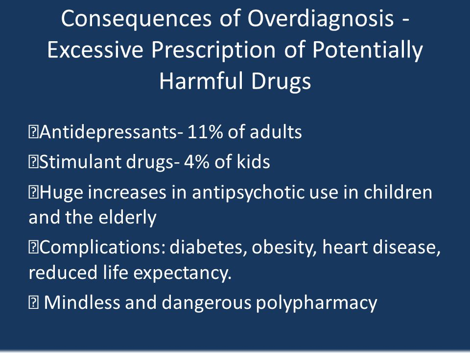 Consequences of Overdiagnosis - Excessive Prescription of Potentially Harmful Drugs Antidepressants- 11% of adults Stimulant drugs- 4% of kids Huge in